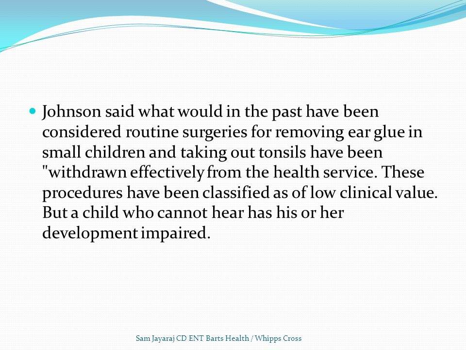 Johnson said what would in the past have been considered routine surgeries for removing ear glue in small children and taking out tonsils have been withdrawn effectively from the health service. These procedures have been classified as of low clinical value. But a child who cannot hear has his or her development impaired.