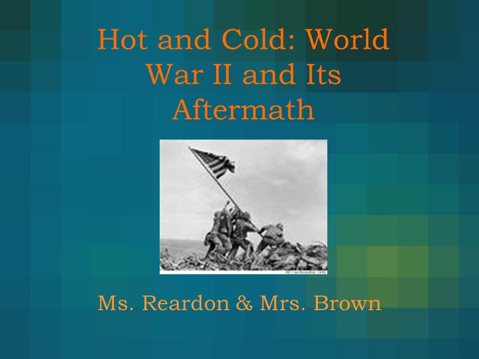 Hot and Cold: World War II and Its Aftermath