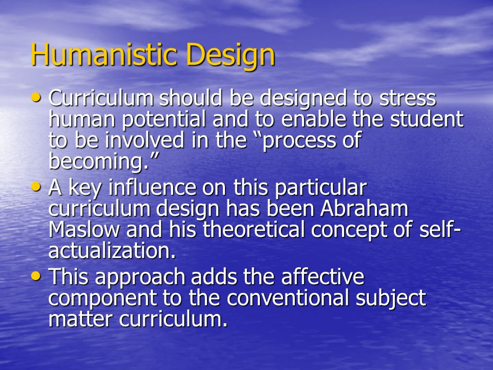 Humanistic Design Curriculum should be designed to stress human potential and to enable the student to be involved in the process of becoming.