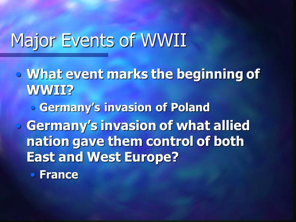 Major Events of WWII What event marks the beginning of WWII