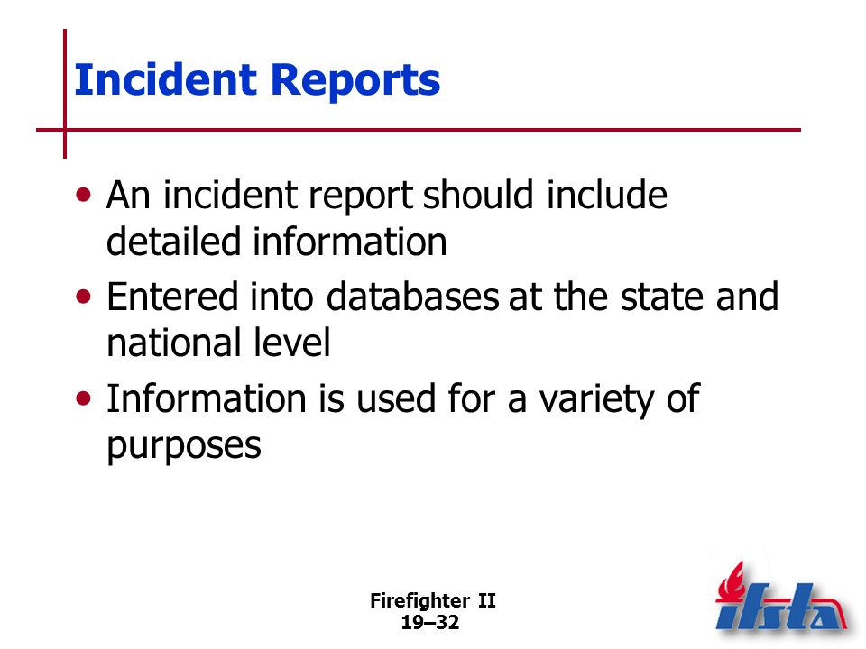 Incident ReportsAn incident report should include detailed information. Entered into databases at the state and national level.