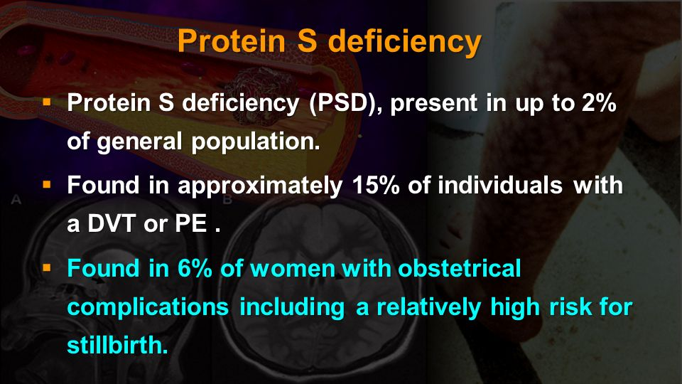 Protein S deficiencyProtein S deficiency (PSD), present in up to 2% of general population.