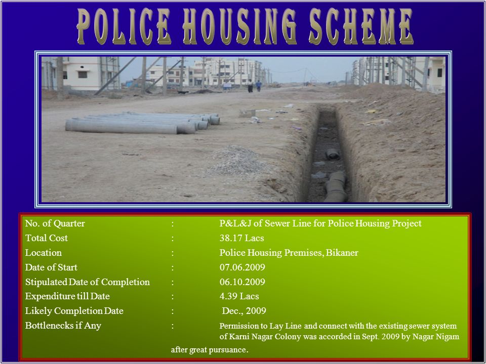 POLICE HOUSING SCHEME No. of Quarter : P&L&J of Sewer Line for Police Housing Project. Total Cost : 38.17 Lacs.
