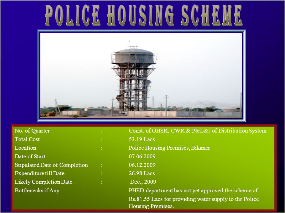 POLICE HOUSING SCHEME No. of Quarter : Const. of OHSR, CWR & P&L&J of Distribution System. Total Cost : 53.19 Lacs.