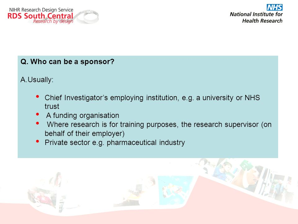Q. Who can be a sponsor Usually: Chief Investigator's employing institution, e.g. a university or NHS trust.