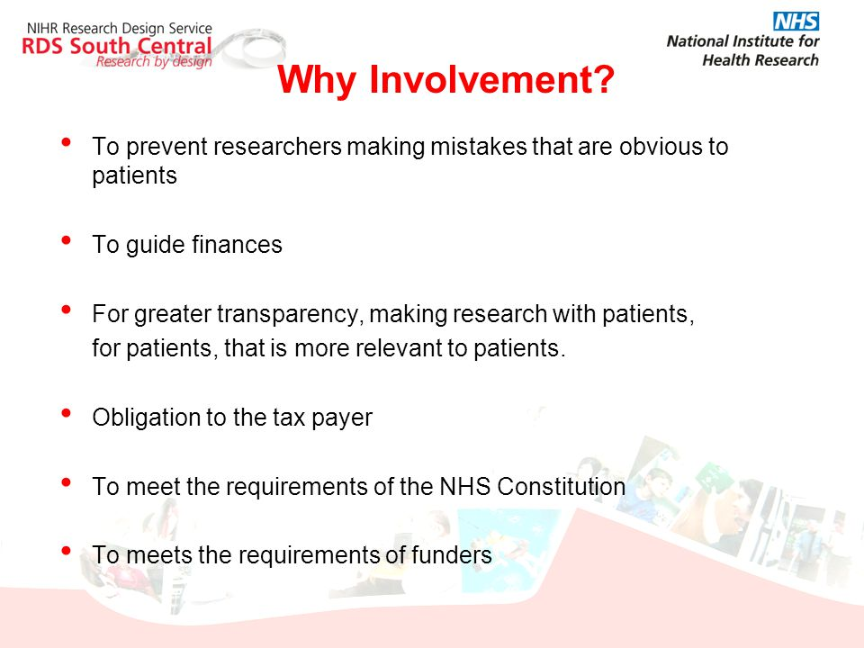 Why Involvement To prevent researchers making mistakes that are obvious to patients. To guide finances.