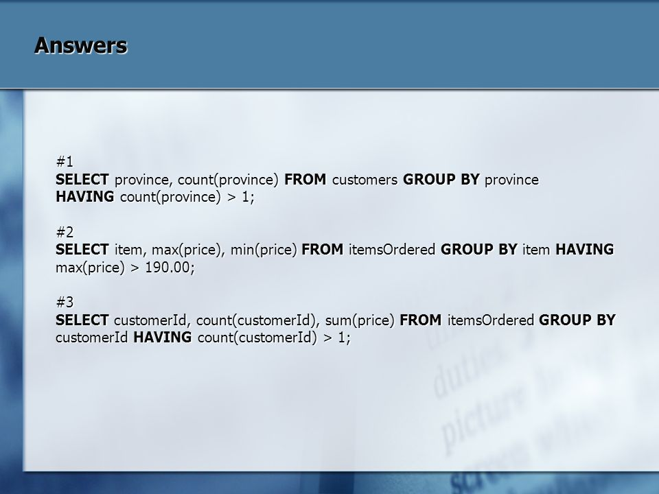 Answers #1. SELECT province, count(province) FROM customers GROUP BY province. HAVING count(province) > 1;