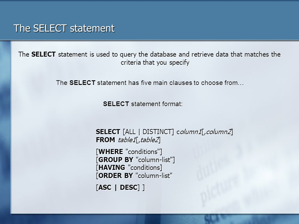 The SELECT statement The SELECT statement is used to query the database and retrieve data that matches the criteria that you specify.