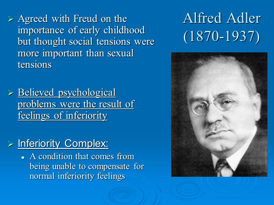 Alfred Adler (1870-1937) Agreed with Freud on the importance of early childhood but thought social tensions were more important than sexual tensions.