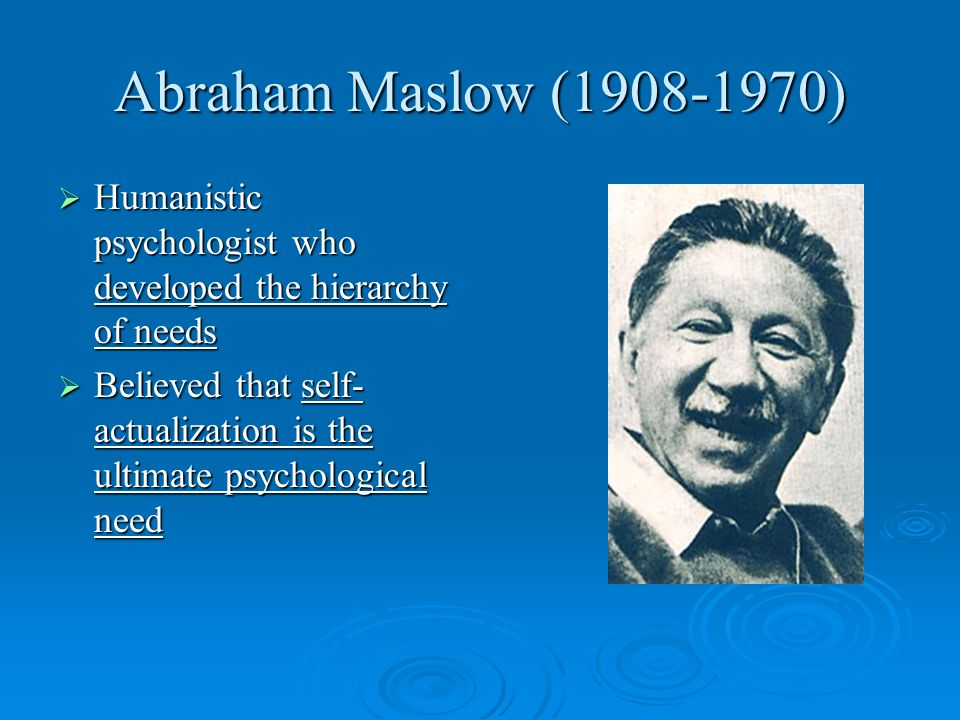 Abraham Maslow (1908-1970)Humanistic psychologist who developed the hierarchy of needs.