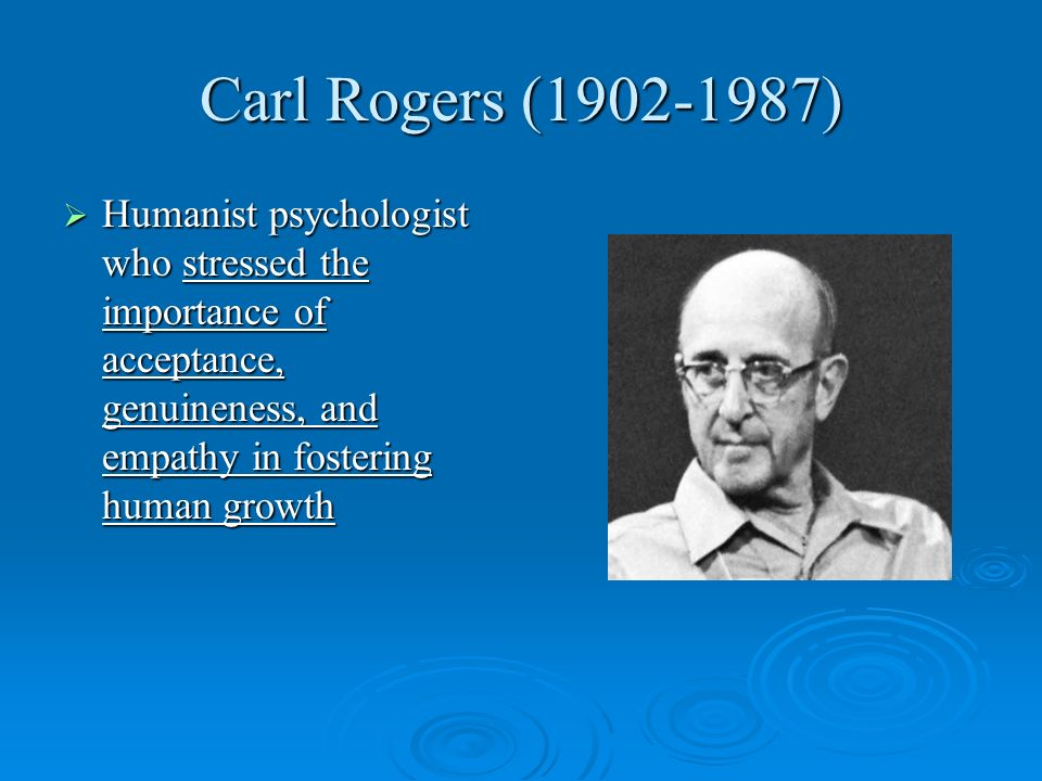 Carl Rogers (1902-1987) Humanist psychologist who stressed the importance of acceptance, genuineness, and empathy in fostering human growth.