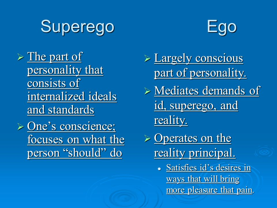 Superego EgoThe part of personality that consists of internalized ideals and standards. One's conscience; focuses on what the person should do.