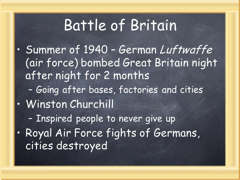 Battle of BritainSummer of 1940 – German Luftwaffe (air force) bombed Great Britain night after night for 2 months.