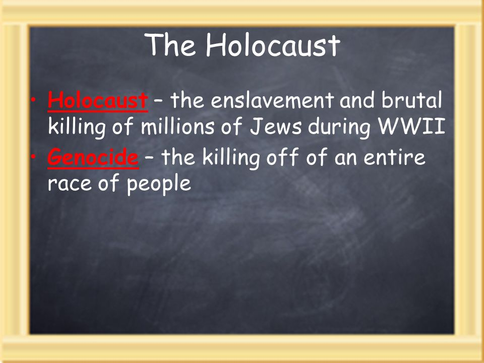 The Holocaust Holocaust – the enslavement and brutal killing of millions of Jews during WWII.