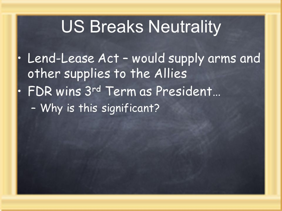 US Breaks Neutrality Lend-Lease Act – would supply arms and other supplies to the Allies. FDR wins 3rd Term as President…
