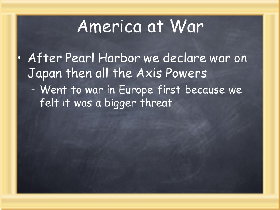 America at WarAfter Pearl Harbor we declare war on Japan then all the Axis Powers.