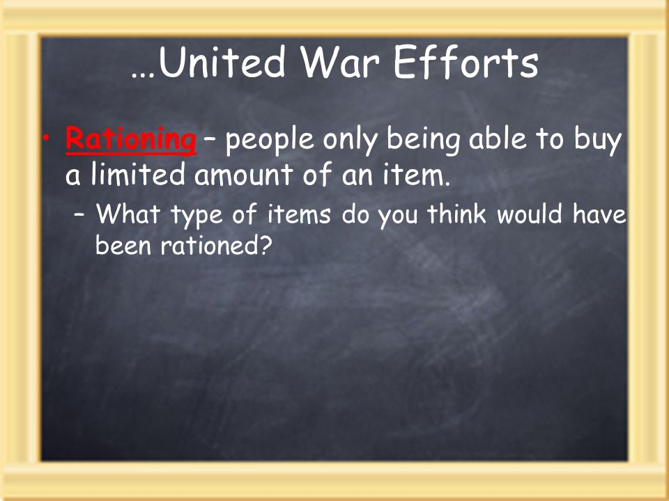 …United War EffortsRationing – people only being able to buy a limited amount of an item.