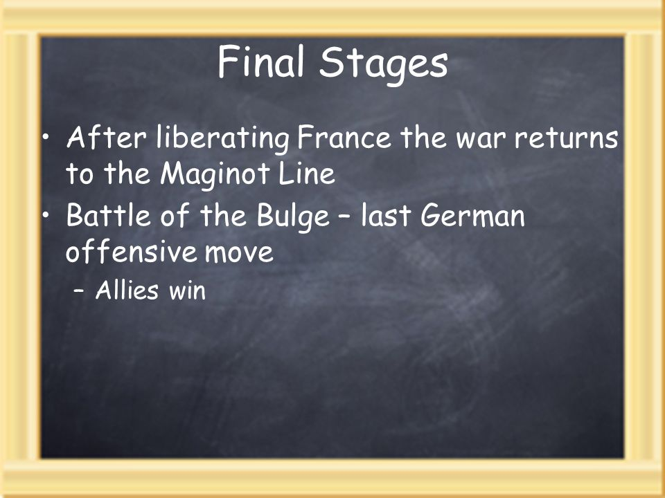 Final StagesAfter liberating France the war returns to the Maginot Line. Battle of the Bulge – last German offensive move.