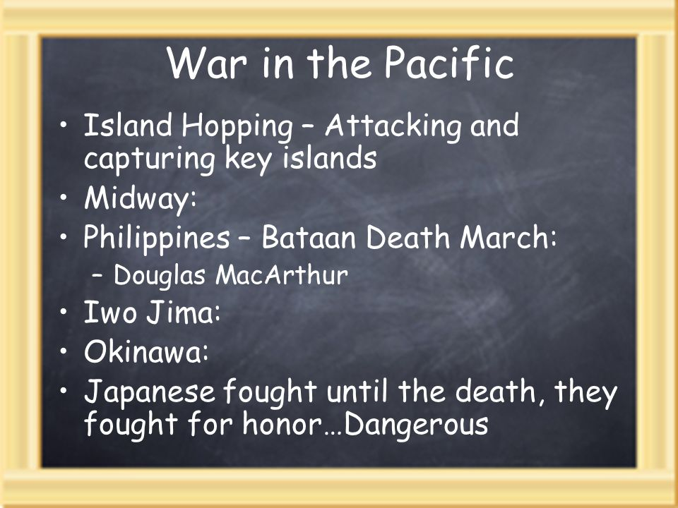 War in the PacificIsland Hopping – Attacking and capturing key islands. Midway: Philippines – Bataan Death March: