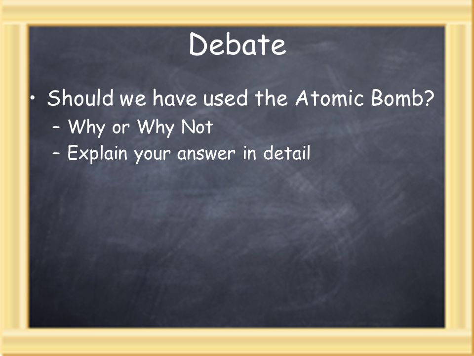 Debate Should we have used the Atomic Bomb Why or Why Not