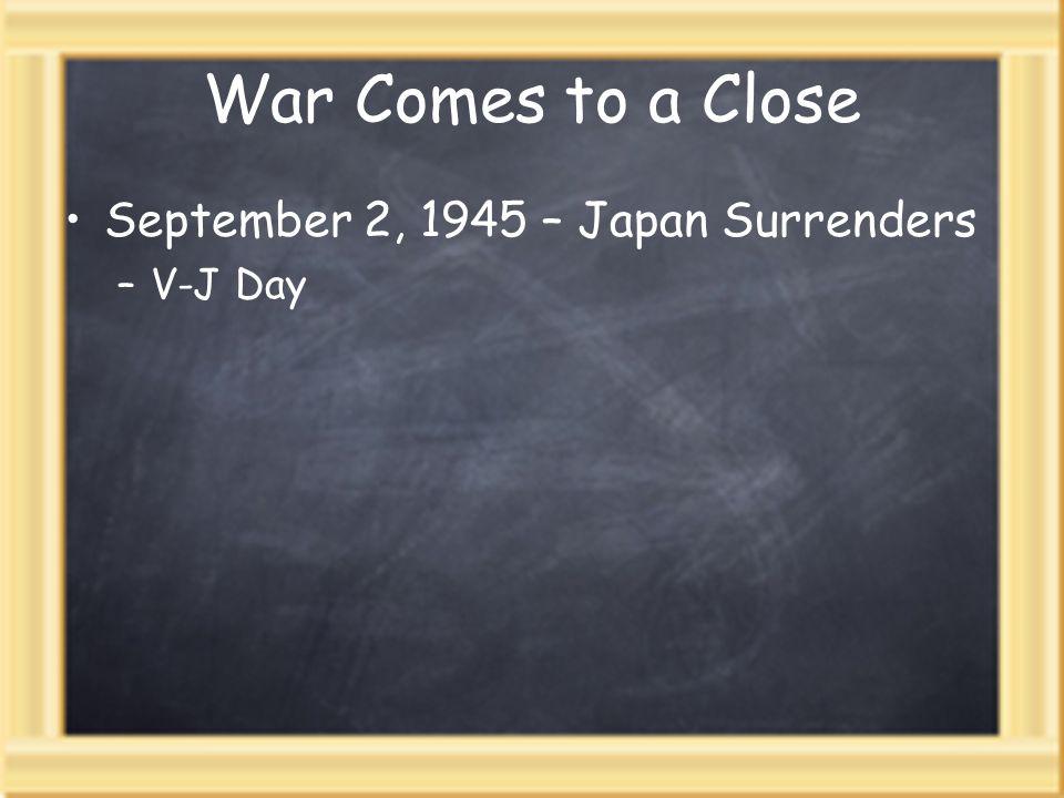 War Comes to a Close September 2, 1945 – Japan Surrenders V-J Day