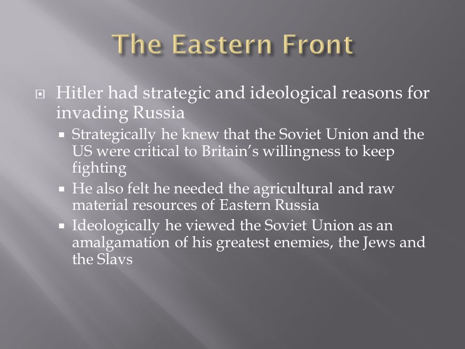 The Eastern Front Hitler had strategic and ideological reasons for invading Russia.