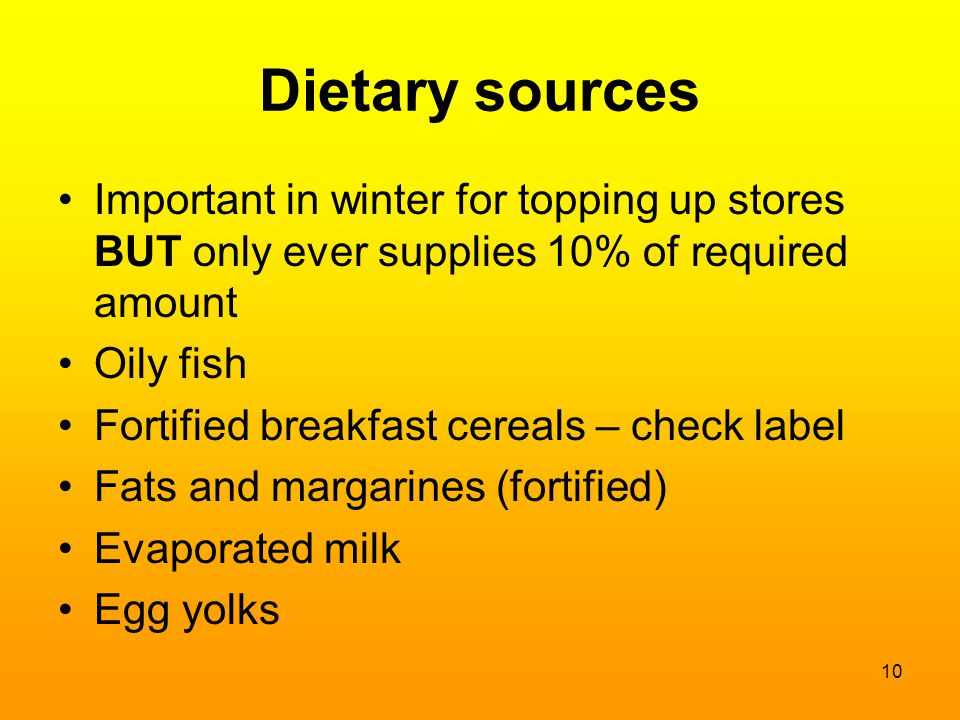 Dietary sources Important in winter for topping up stores BUT only ever supplies 10% of required amount.