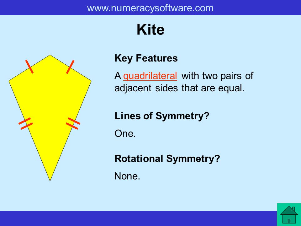 Kite Key Features. A quadrilateral with two pairs of adjacent sides that are equal. Lines of Symmetry
