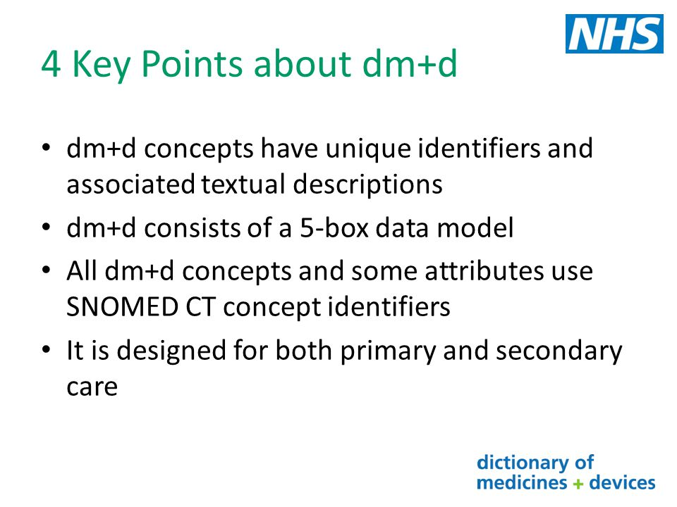 4 Key Points about dm+d dm+d concepts have unique identifiers and associated textual descriptions. dm+d consists of a 5-box data model.