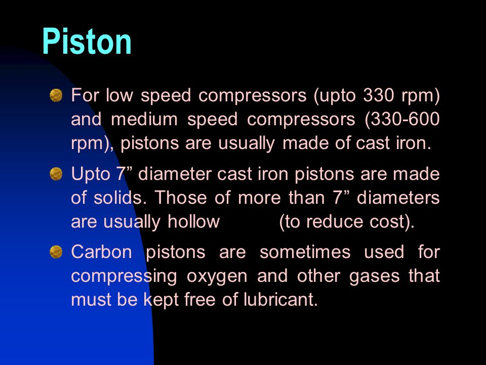 Piston For low speed compressors (upto 330 rpm) and medium speed compressors (330-600 rpm), pistons are usually made of cast iron.