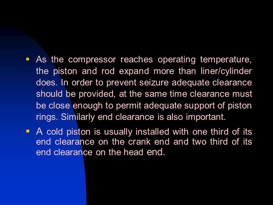 As the compressor reaches operating temperature, the piston and rod expand more than liner/cylinder does. In order to prevent seizure adequate clearance should be provided, at the same time clearance must be close enough to permit adequate support of piston rings. Similarly end clearance is also important.
