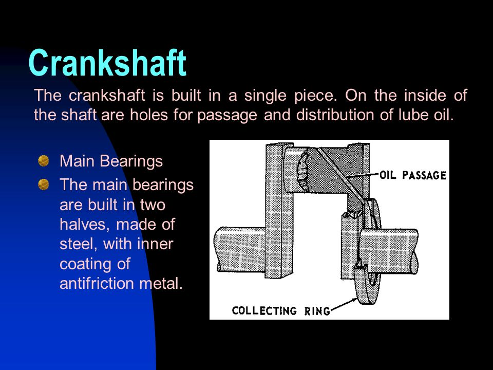 Crankshaft The crankshaft is built in a single piece. On the inside of the shaft are holes for passage and distribution of lube oil.