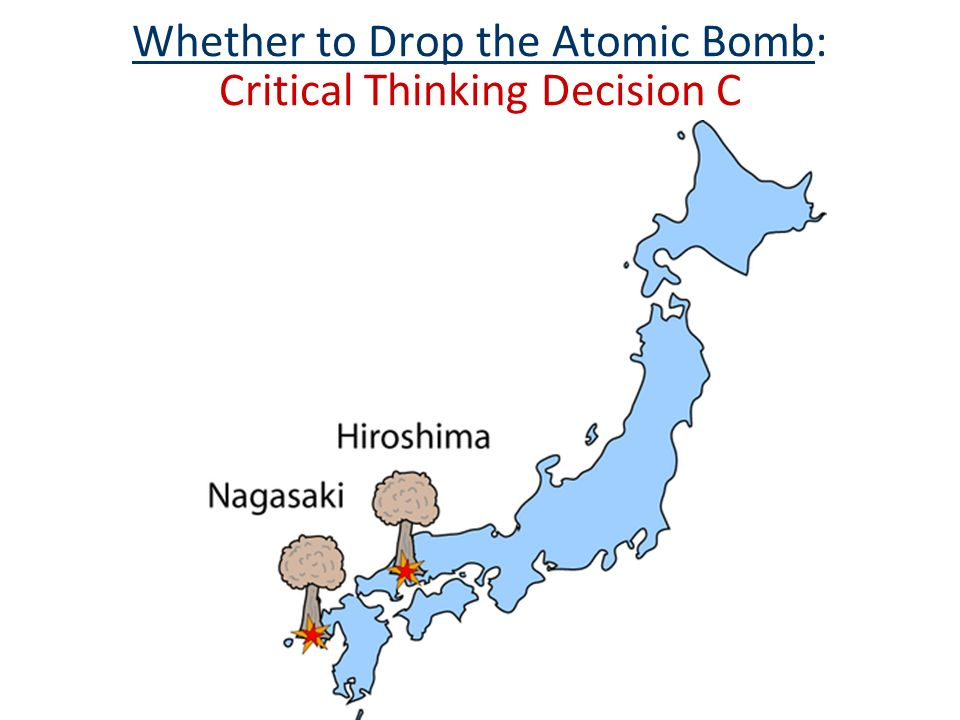 Whether to Drop the Atomic Bomb: Critical Thinking Decision C