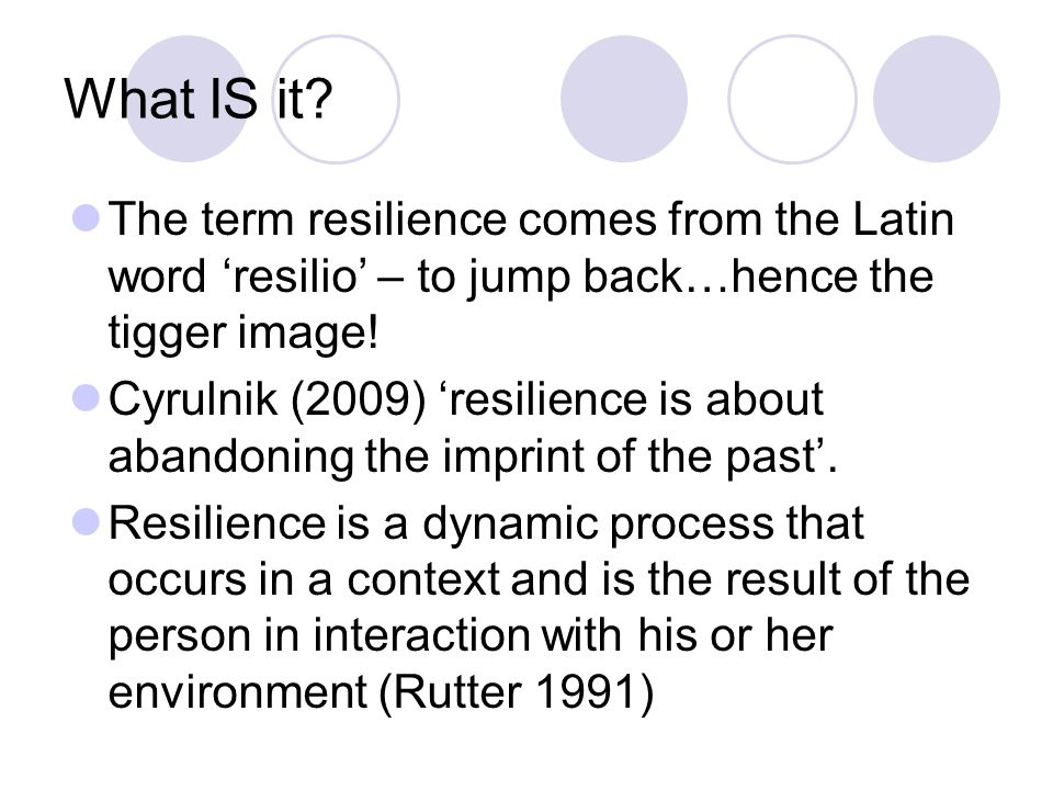 What IS it The term resilience comes from the Latin word 'resilio' – to jump back…hence the tigger image!