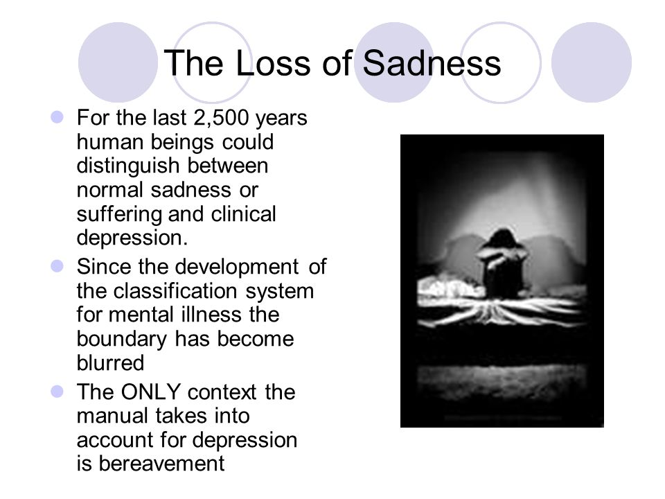 The Loss of Sadness For the last 2,500 years human beings could distinguish between normal sadness or suffering and clinical depression.