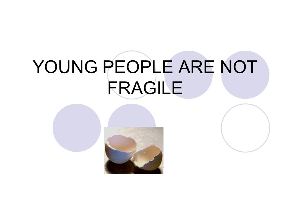 YOUNG PEOPLE ARE NOT FRAGILE
