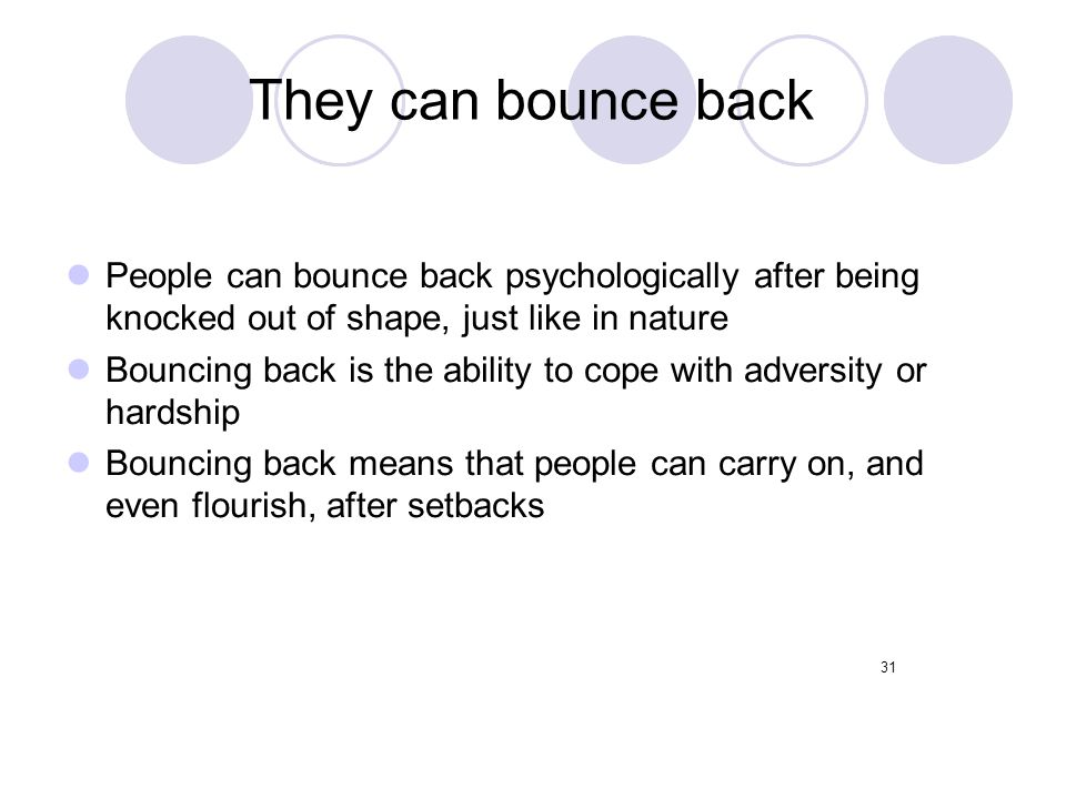 They can bounce back People can bounce back psychologically after being knocked out of shape, just like in nature.