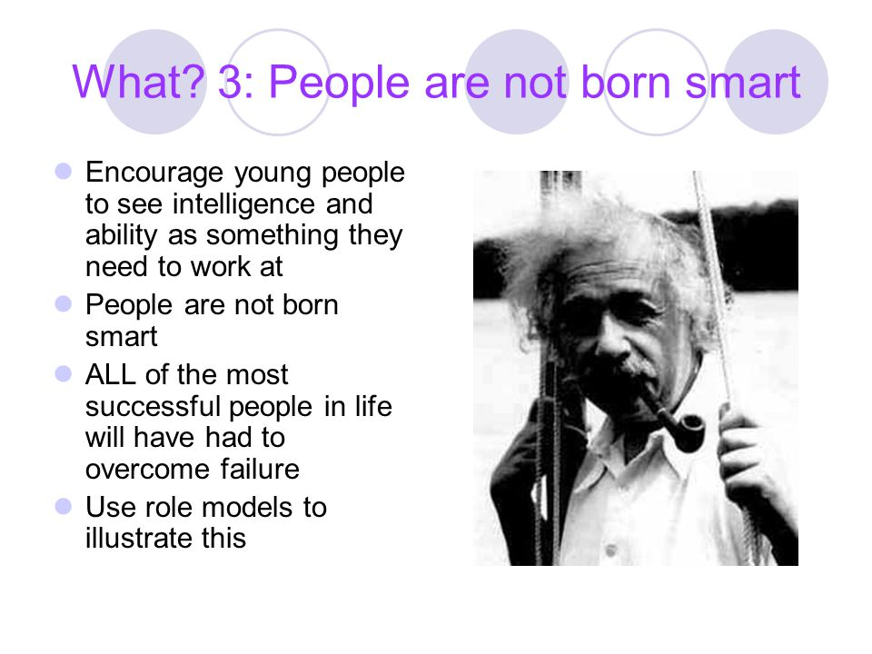 What 3: People are not born smart