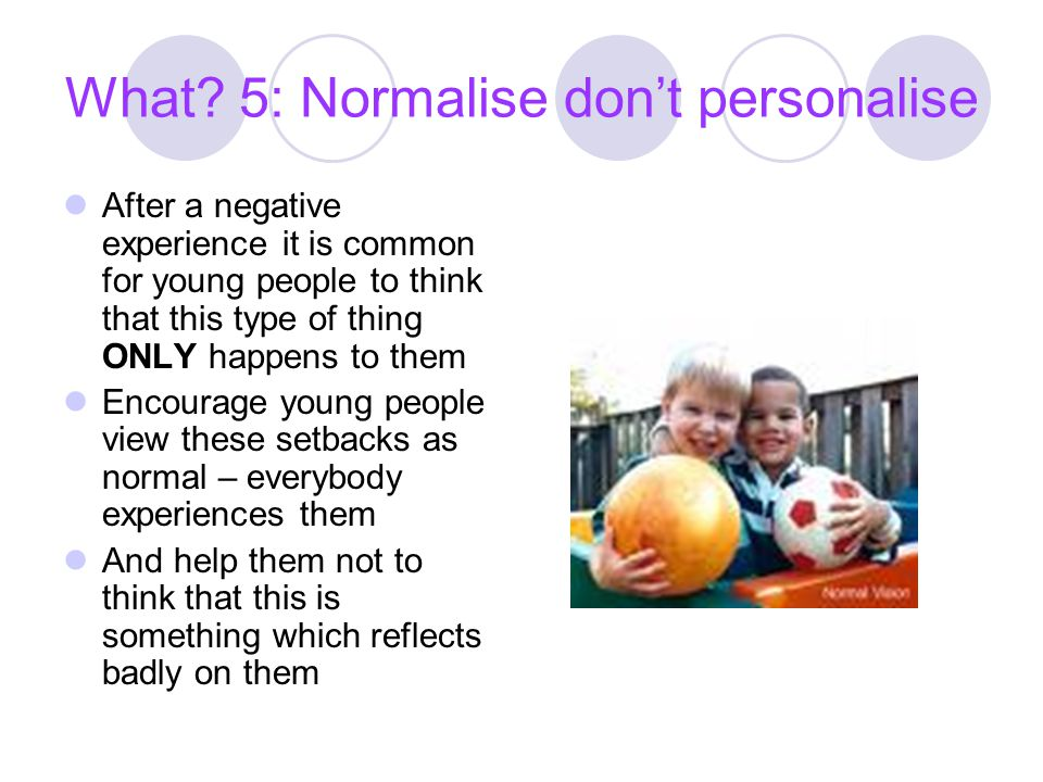 What 5: Normalise don't personalise