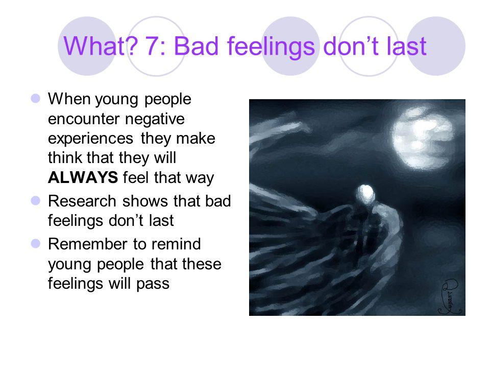 What 7: Bad feelings don't last