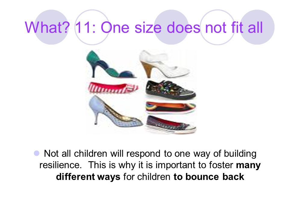 What 11: One size does not fit all