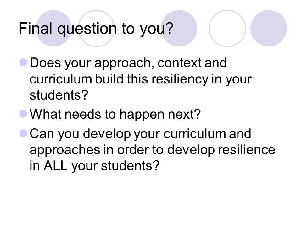 Final question to you Does your approach, context and curriculum build this resiliency in your students