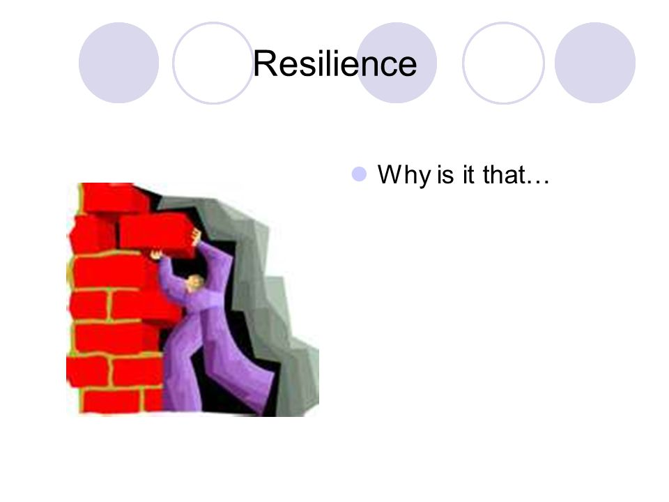 Resilience Why is it that…