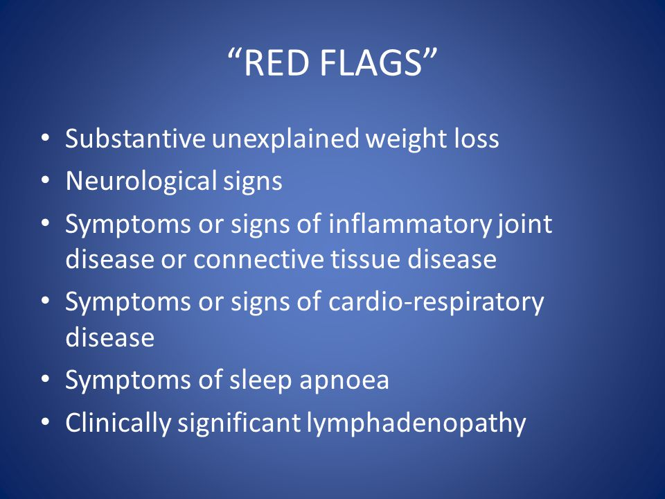 RED FLAGS Substantive unexplained weight loss Neurological signs
