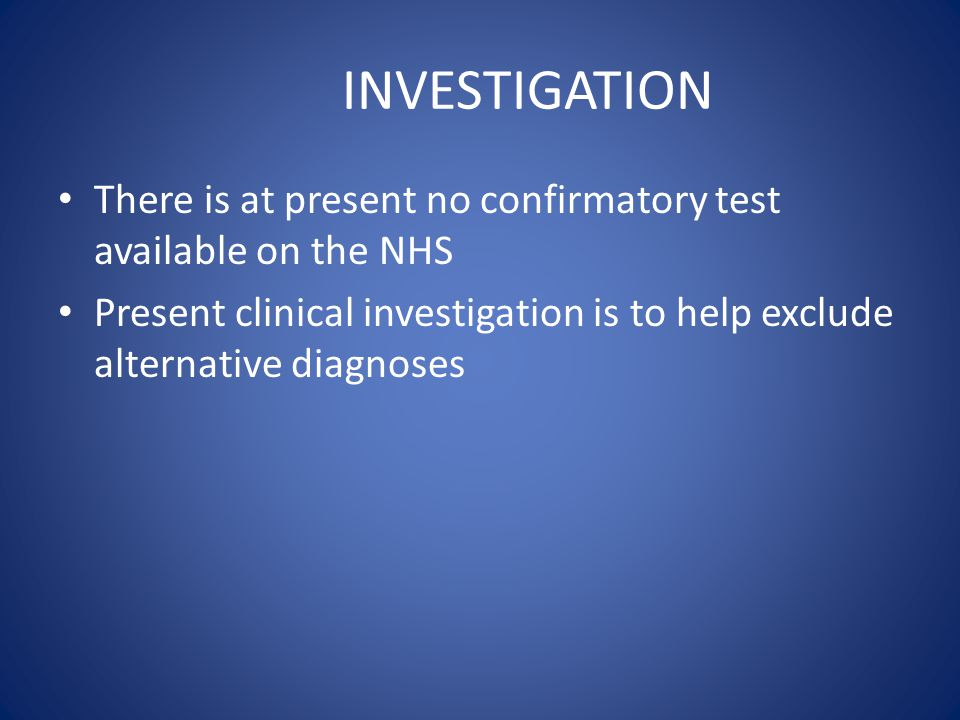 INVESTIGATION There is at present no confirmatory test available on the NHS.