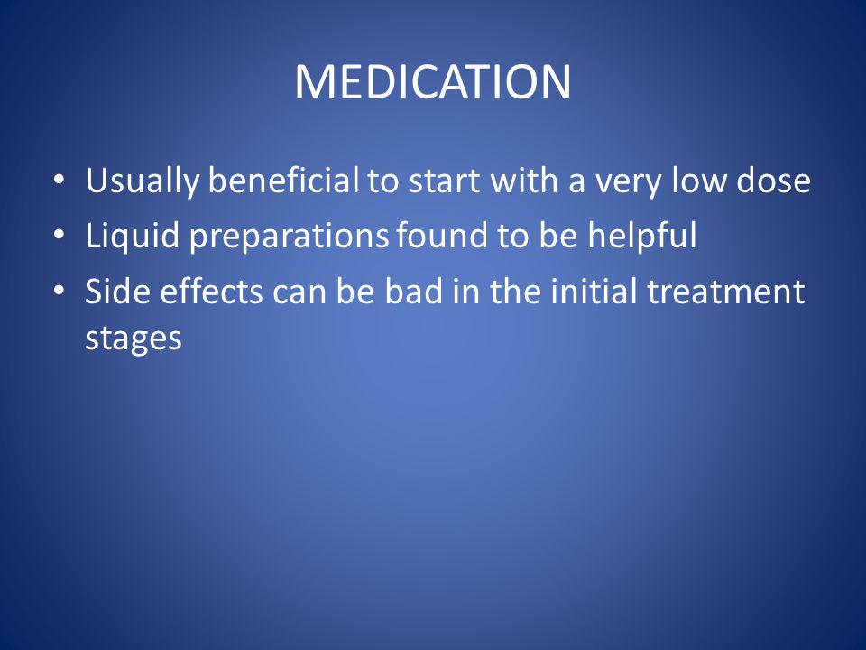 MEDICATION Usually beneficial to start with a very low dose