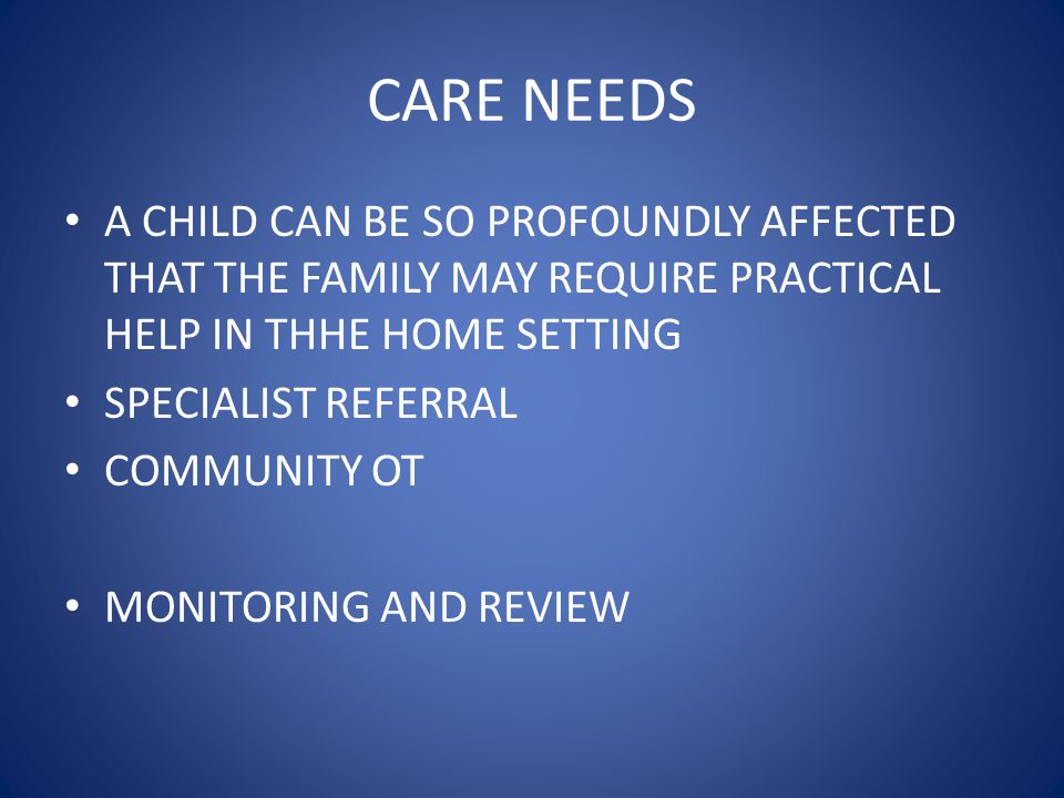 CARE NEEDS A CHILD CAN BE SO PROFOUNDLY AFFECTED THAT THE FAMILY MAY REQUIRE PRACTICAL HELP IN THHE HOME SETTING.