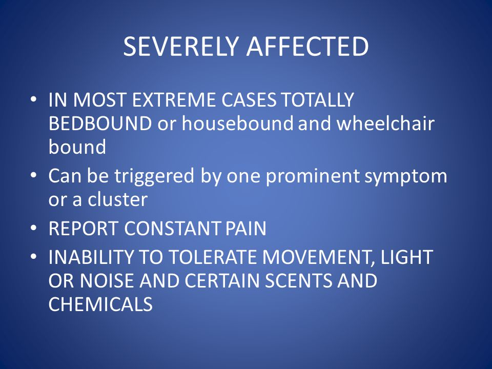 SEVERELY AFFECTED IN MOST EXTREME CASES TOTALLY BEDBOUND or housebound and wheelchair bound. Can be triggered by one prominent symptom or a cluster.