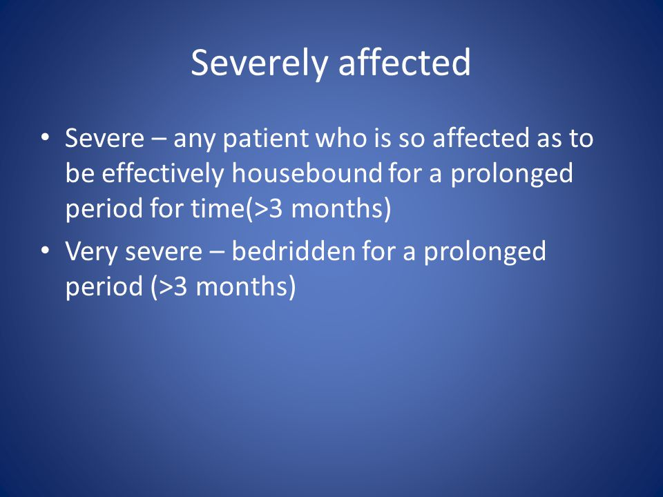 Severely affected Severe – any patient who is so affected as to be effectively housebound for a prolonged period for time(>3 months)