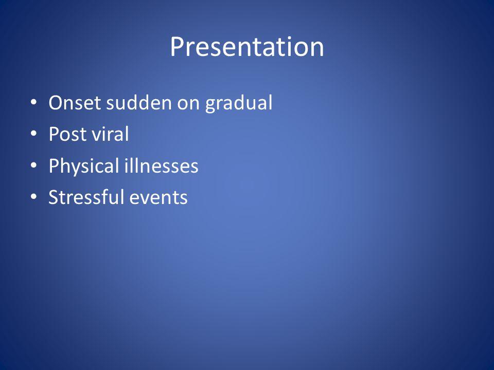 Presentation Onset sudden on gradual Post viral Physical illnesses